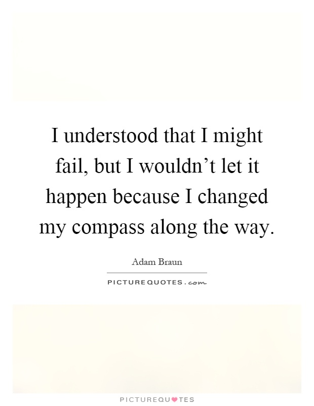 I understood that I might fail, but I wouldn't let it happen because I changed my compass along the way Picture Quote #1