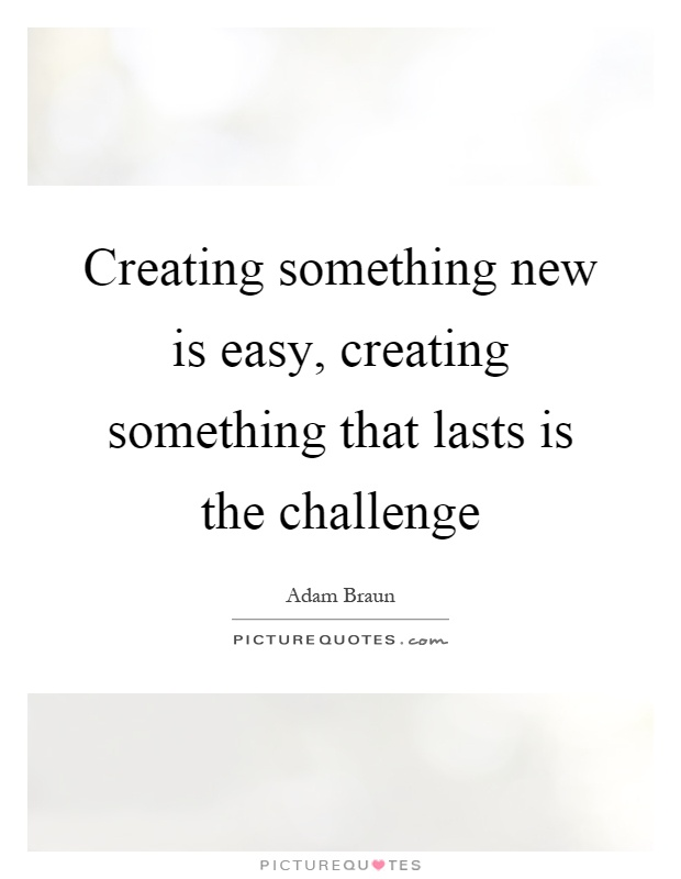 Creating something new is easy, creating something that lasts is the challenge Picture Quote #1