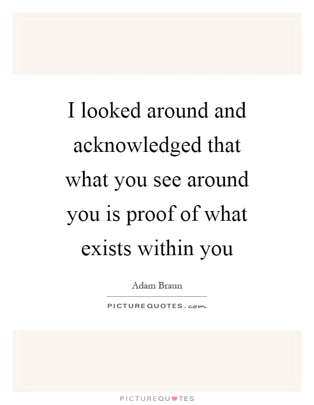 I looked around and acknowledged that what you see around you is proof of what exists within you Picture Quote #1