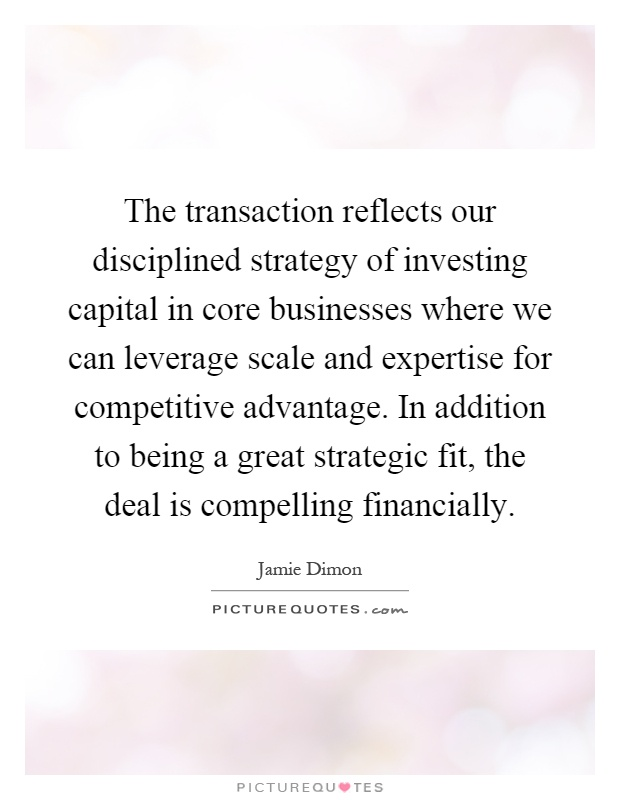 The transaction reflects our disciplined strategy of investing capital in core businesses where we can leverage scale and expertise for competitive advantage. In addition to being a great strategic fit, the deal is compelling financially Picture Quote #1