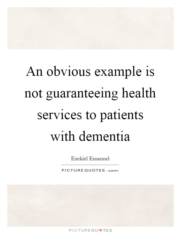 An obvious example is not guaranteeing health services to patients with dementia Picture Quote #1