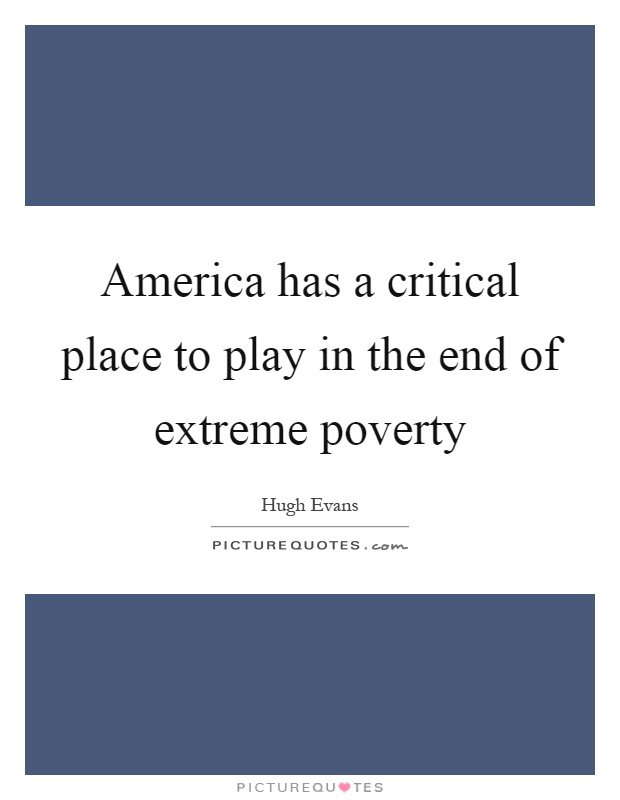 America has a critical place to play in the end of extreme poverty Picture Quote #1