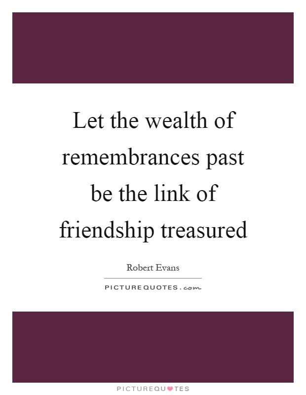 Let the wealth of remembrances past be the link of friendship treasured Picture Quote #1