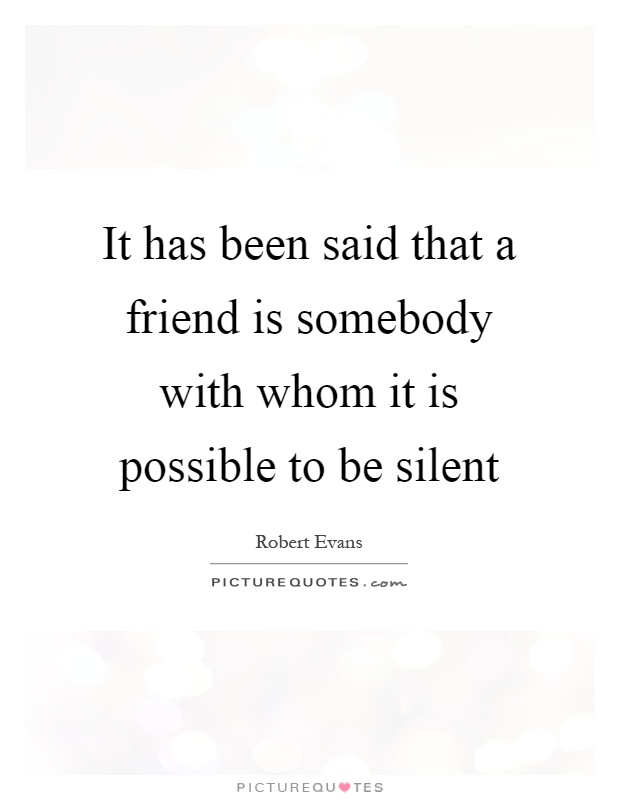 It has been said that a friend is somebody with whom it is possible to be silent Picture Quote #1