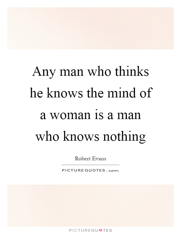 Any man who thinks he knows the mind of a woman is a man who knows nothing Picture Quote #1