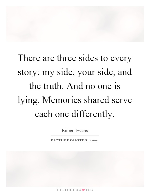 There are three sides to every story: my side, your side, and the truth. And no one is lying. Memories shared serve each one differently Picture Quote #1