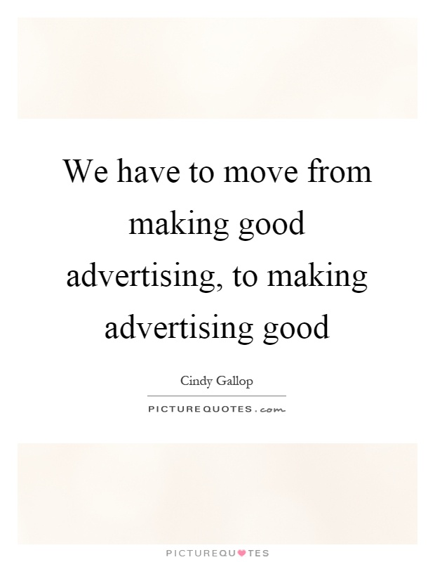 We have to move from making good advertising, to making advertising good Picture Quote #1