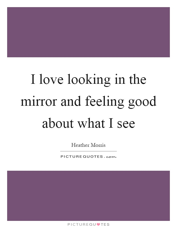 I love looking in the mirror and feeling good about what I see Picture Quote #1