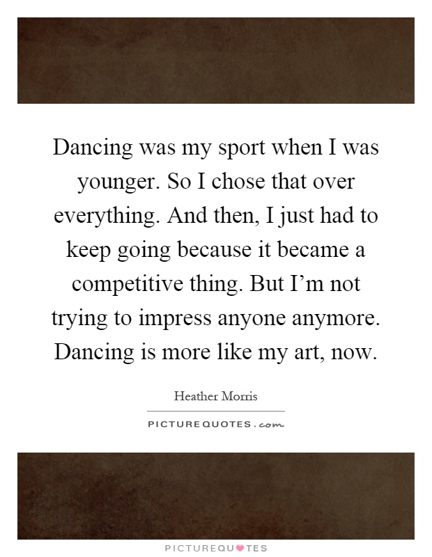Dancing was my sport when I was younger. So I chose that over everything. And then, I just had to keep going because it became a competitive thing. But I'm not trying to impress anyone anymore. Dancing is more like my art, now Picture Quote #1