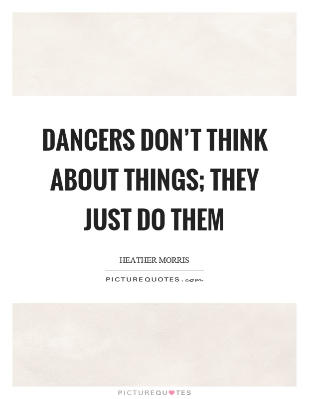 Dancers don't think about things; they just do them Picture Quote #1