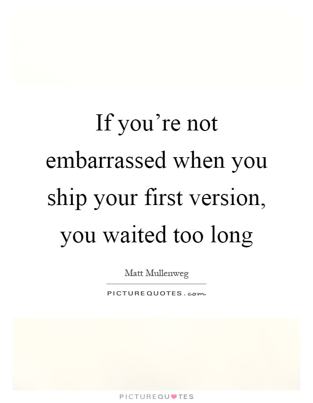 If You Re Not First You Re Last Quote: If You're Not Embarrassed When You Ship Your First Version