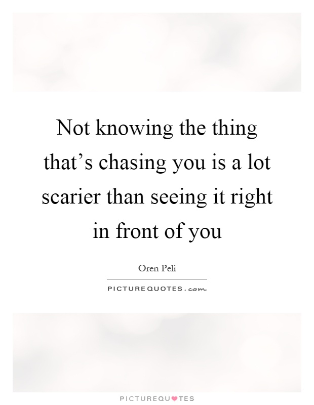 Not knowing the thing that's chasing you is a lot scarier than seeing it right in front of you Picture Quote #1