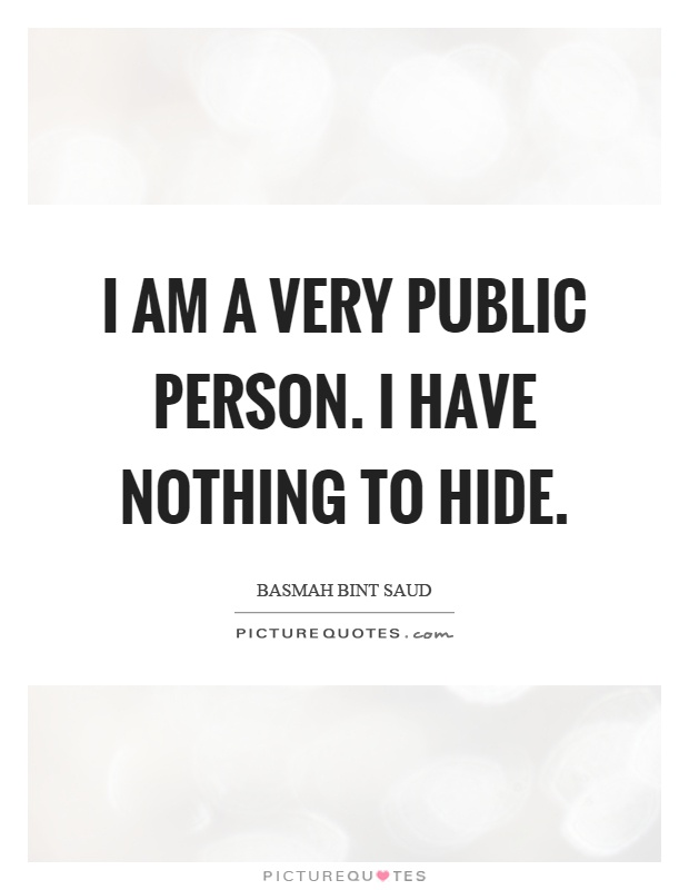 I am a very public person. I have nothing to hide Picture Quote #1