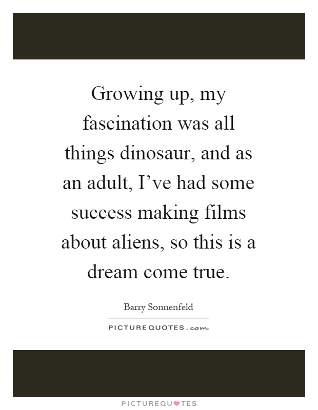 Growing up, my fascination was all things dinosaur, and as an adult, I've had some success making films about aliens, so this is a dream come true Picture Quote #1