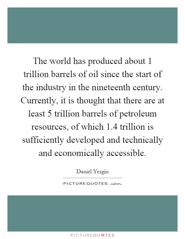 The world has produced about 1 trillion barrels of oil since the start of the industry in the nineteenth century. Currently, it is thought that there are at least 5 trillion barrels of petroleum resources, of which 1.4 trillion is sufficiently developed and technically and economically accessible Picture Quote #1