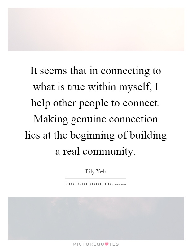 It seems that in connecting to what is true within myself, I help other people to connect. Making genuine connection lies at the beginning of building a real community Picture Quote #1