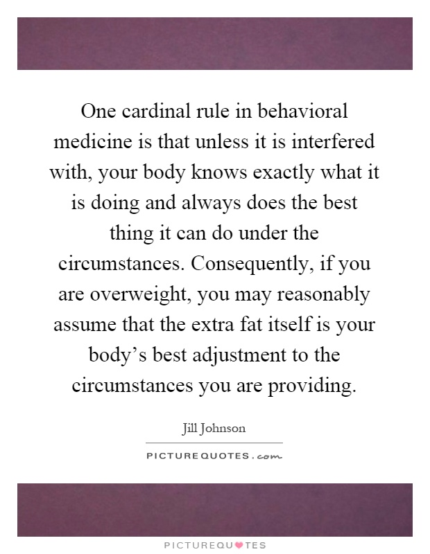 One cardinal rule in behavioral medicine is that unless it is interfered with, your body knows exactly what it is doing and always does the best thing it can do under the circumstances. Consequently, if you are overweight, you may reasonably assume that the extra fat itself is your body's best adjustment to the circumstances you are providing Picture Quote #1