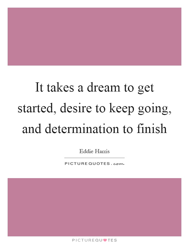 It takes a dream to get started, desire to keep going, and determination to finish Picture Quote #1