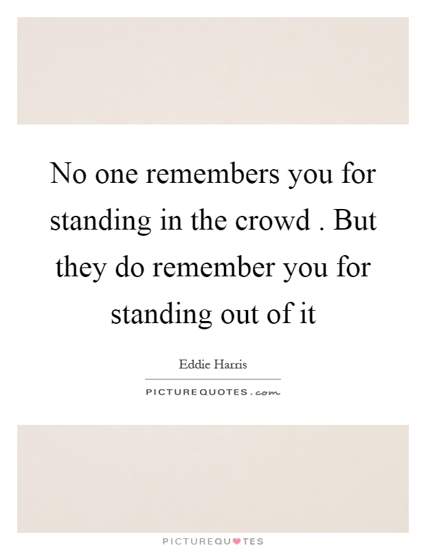 No one remembers you for standing in the crowd. But they do remember you for standing out of it Picture Quote #1