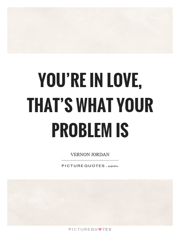You're in love, that's what your problem is Picture Quote #1