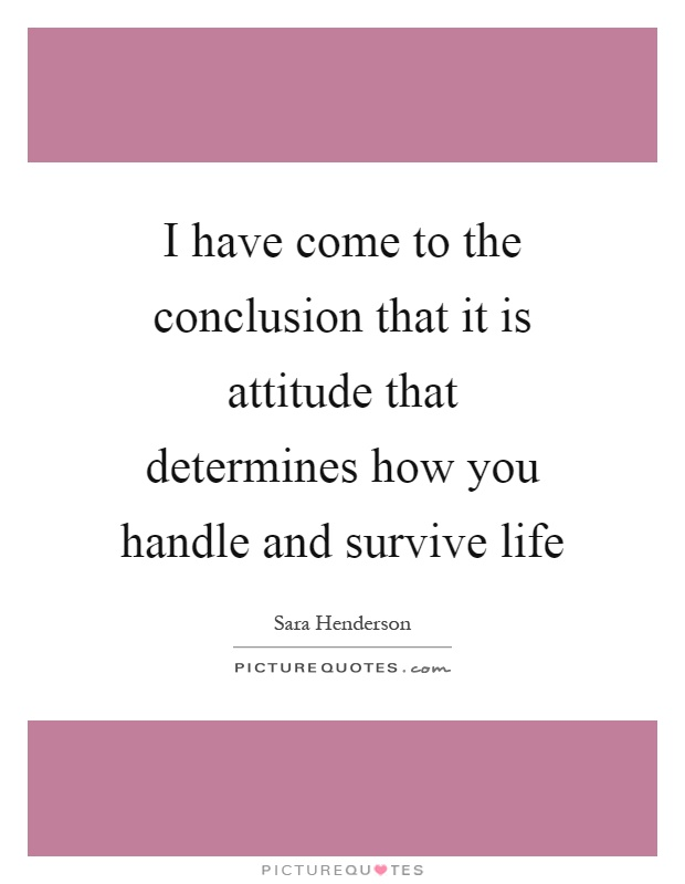 I have come to the conclusion that it is attitude that determines how you handle and survive life Picture Quote #1