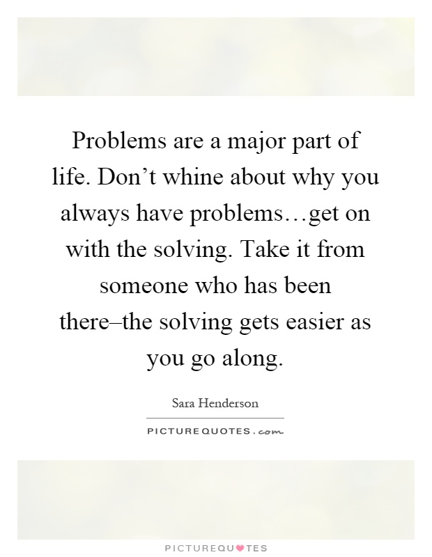 Problems are a major part of life. Don't whine about why you always have problems…get on with the solving. Take it from someone who has been there–the solving gets easier as you go along Picture Quote #1