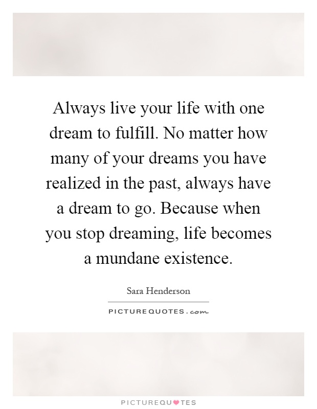 Always live your life with one dream to fulfill. No matter how many of your dreams you have realized in the past, always have a dream to go. Because when you stop dreaming, life becomes a mundane existence Picture Quote #1