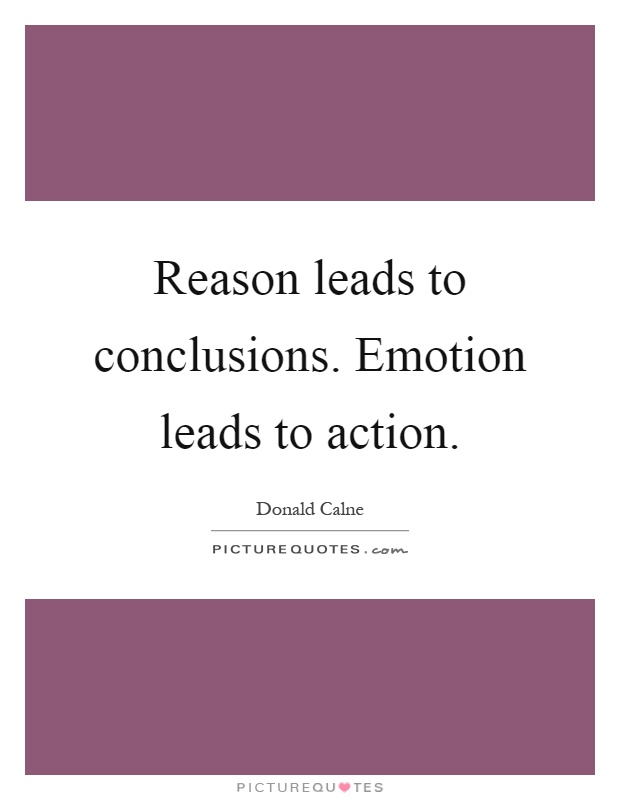 Reason leads to conclusions. Emotion leads to action Picture Quote #1