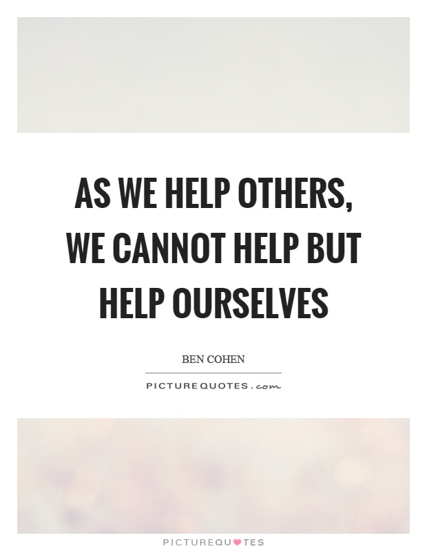 As we help others, we cannot help but help ourselves Picture Quote #1