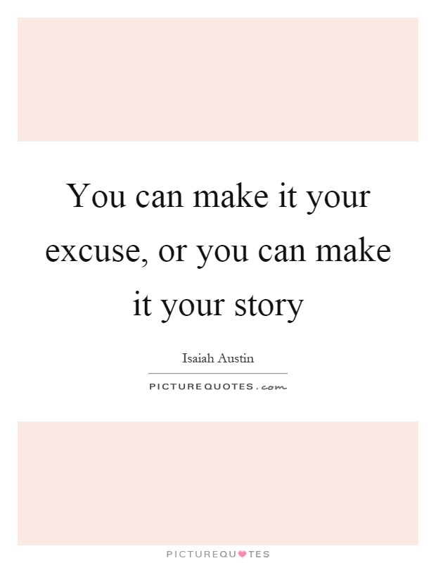 You can make it your excuse, or you can make it your story Picture Quote #1