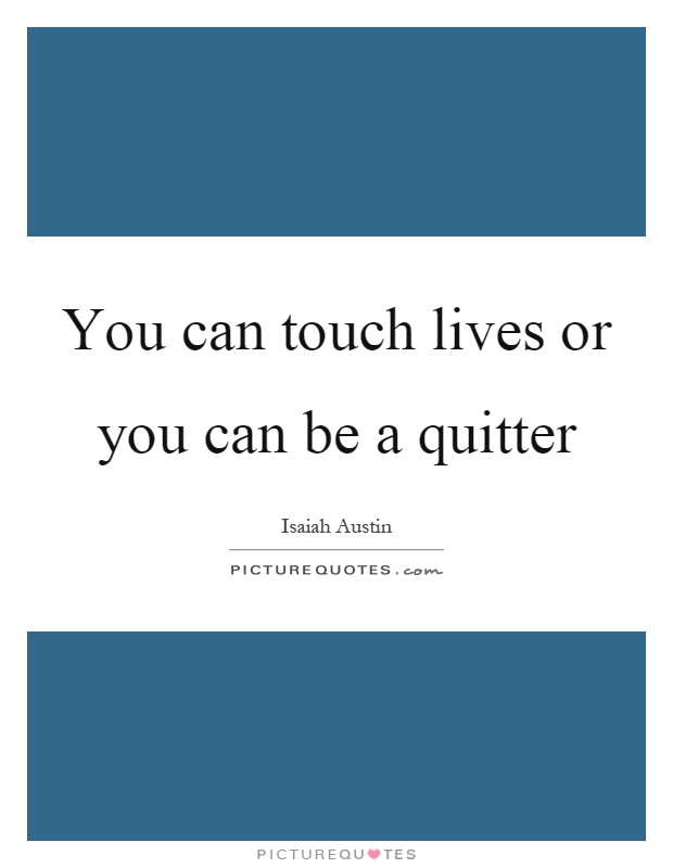 You can touch lives or you can be a quitter Picture Quote #1