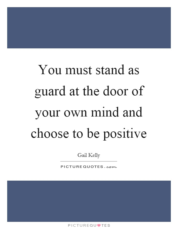 You must stand as guard at the door of your own mind and choose to be positive Picture Quote #1