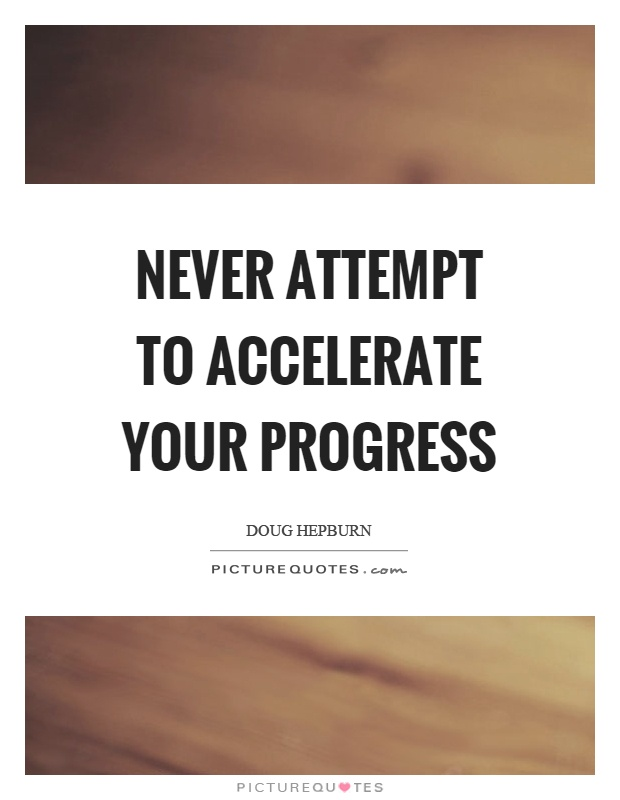 Never attempt to accelerate your progress Picture Quote #1