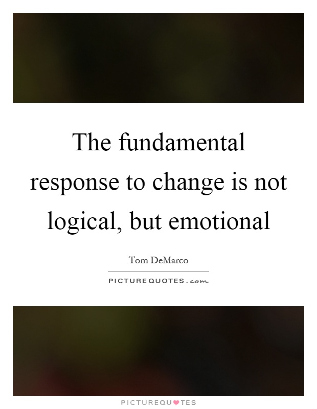 The fundamental response to change is not logical, but emotional Picture Quote #1
