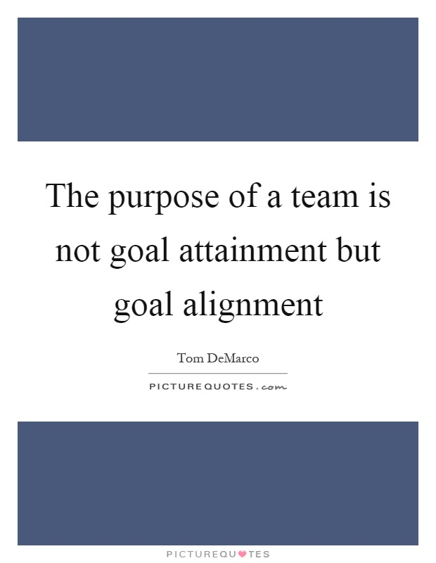 The purpose of a team is not goal attainment but goal alignment Picture Quote #1