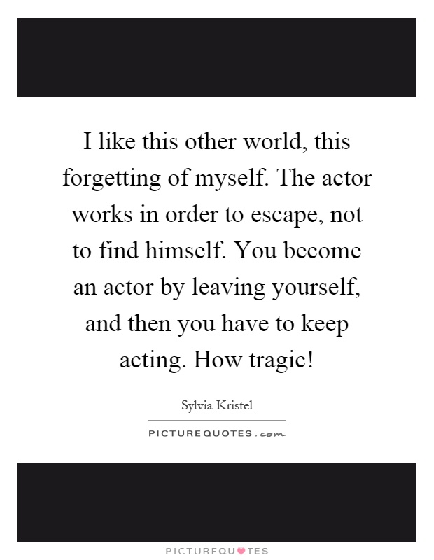 I like this other world, this forgetting of myself. The actor works in order to escape, not to find himself. You become an actor by leaving yourself, and then you have to keep acting. How tragic! Picture Quote #1