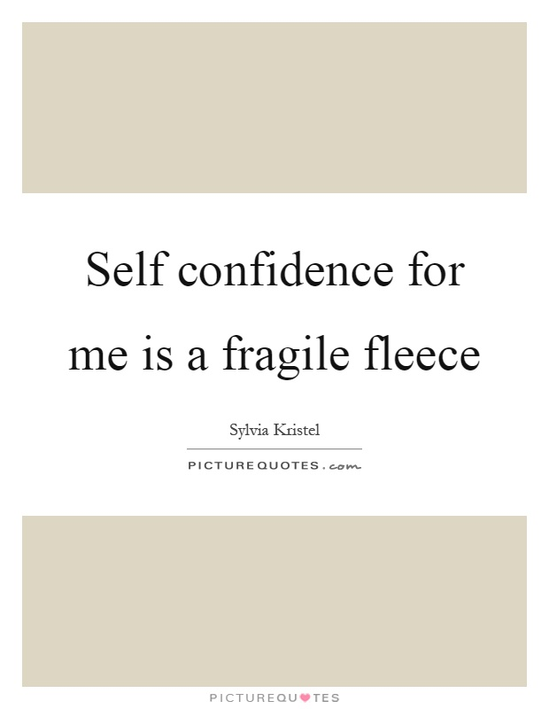 Self confidence for me is a fragile fleece Picture Quote #1