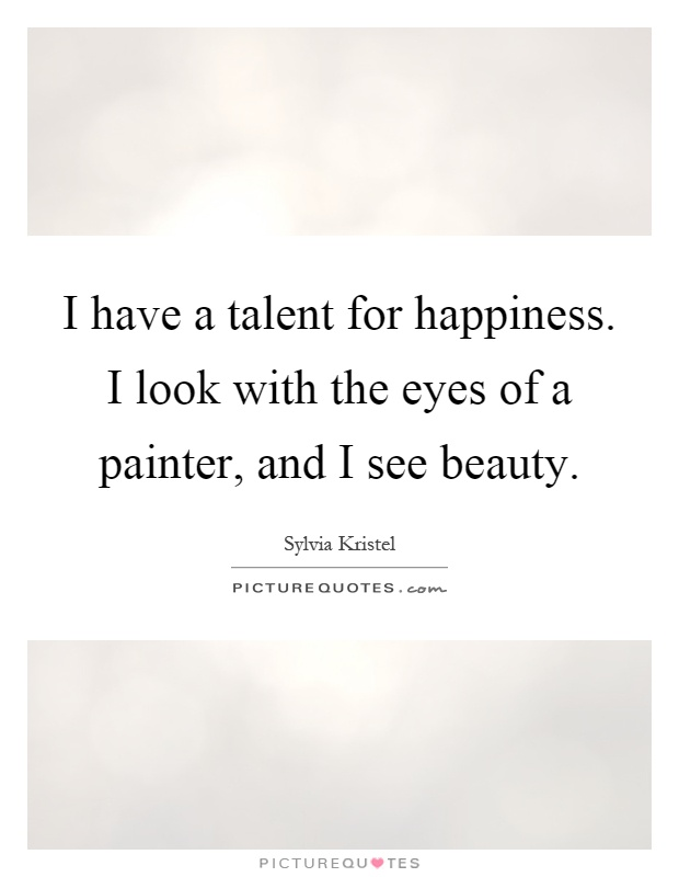 I have a talent for happiness. I look with the eyes of a painter, and I see beauty Picture Quote #1