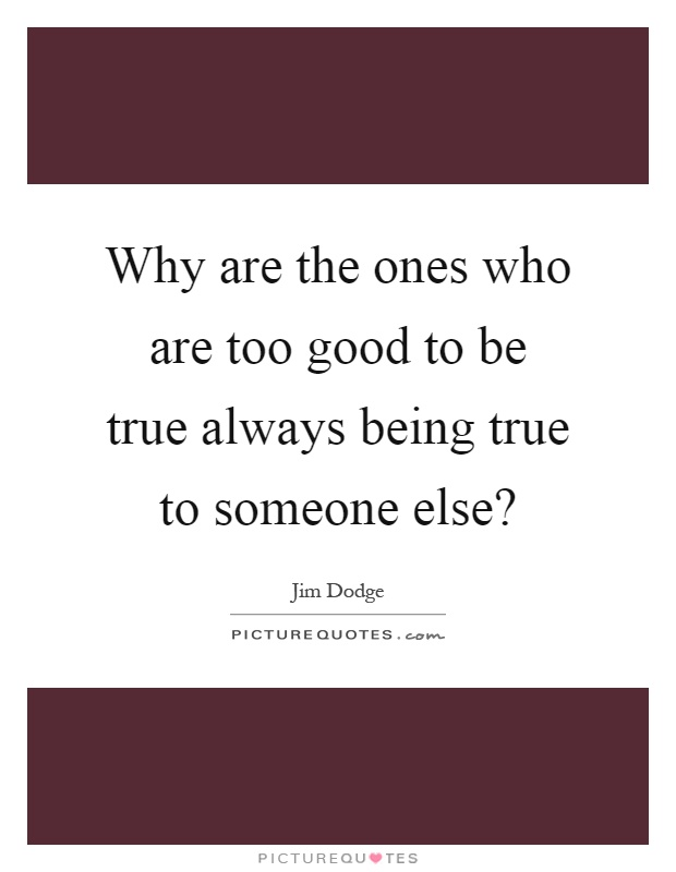 Why are the ones who are too good to be true always being true to someone else? Picture Quote #1