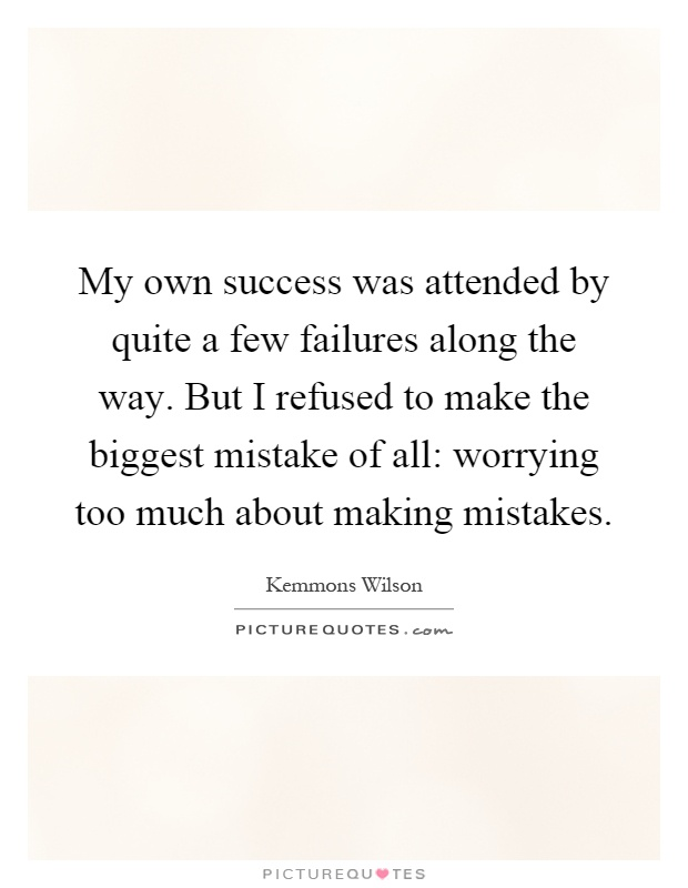 My own success was attended by quite a few failures along the way. But I refused to make the biggest mistake of all: worrying too much about making mistakes Picture Quote #1