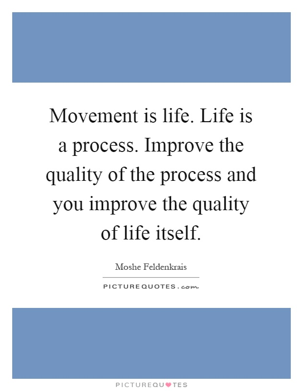 Movement is life. Life is a process. Improve the quality of the process and you improve the quality of life itself Picture Quote #1