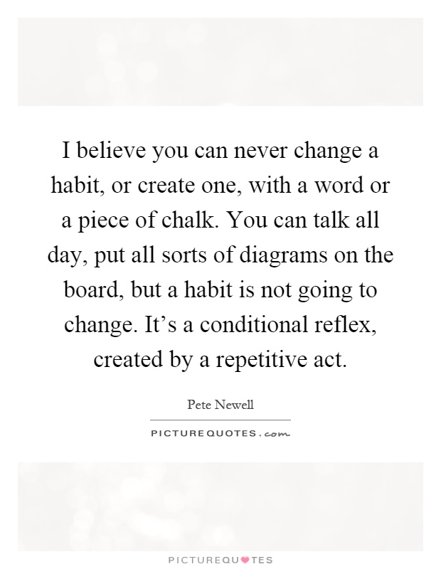 I believe you can never change a habit, or create one, with a word or a piece of chalk. You can talk all day, put all sorts of diagrams on the board, but a habit is not going to change. It's a conditional reflex, created by a repetitive act Picture Quote #1