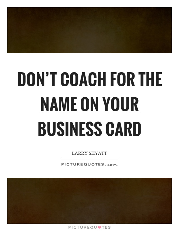 Business card quotes sayings business card picture quotes page 2 dont coach for the name on your business card picture quote 1 reheart Gallery