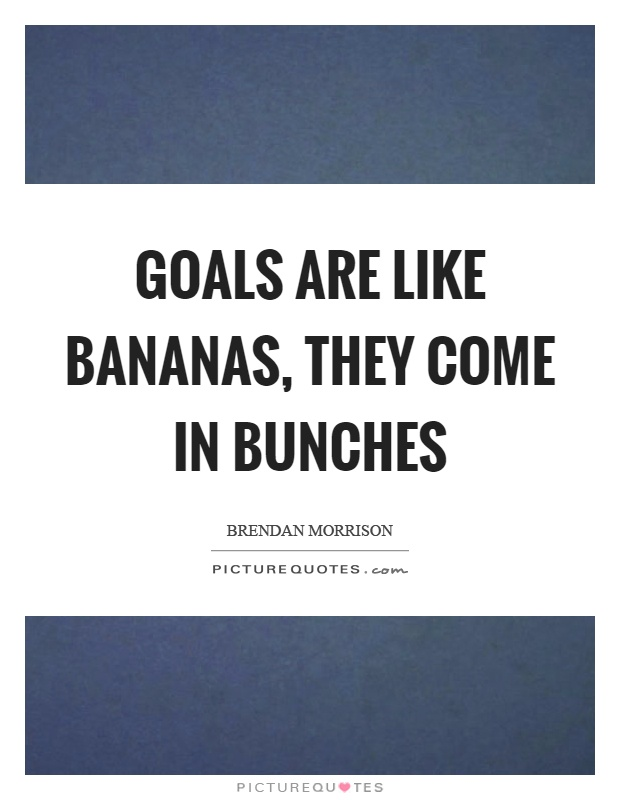Goals are like bananas, they come in bunches Picture Quote #1