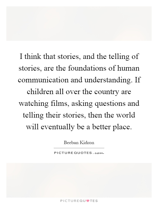 I think that stories, and the telling of stories, are the foundations of human communication and understanding. If children all over the country are watching films, asking questions and telling their stories, then the world will eventually be a better place Picture Quote #1