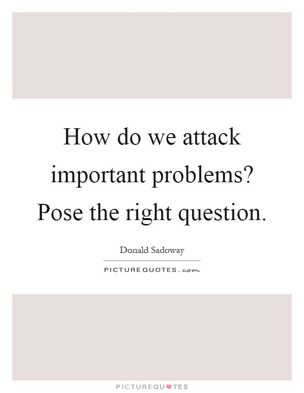 How do we attack important problems? Pose the right question Picture Quote #1