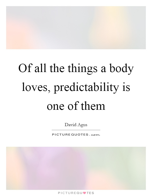 Of all the things a body loves, predictability is one of them Picture Quote #1