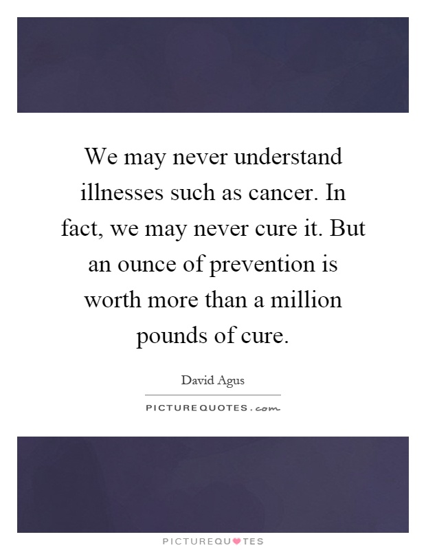 We may never understand illnesses such as cancer. In fact, we may never cure it. But an ounce of prevention is worth more than a million pounds of cure Picture Quote #1