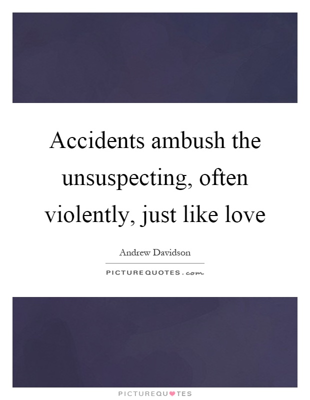 Accidents ambush the unsuspecting, often violently, just like love Picture Quote #1
