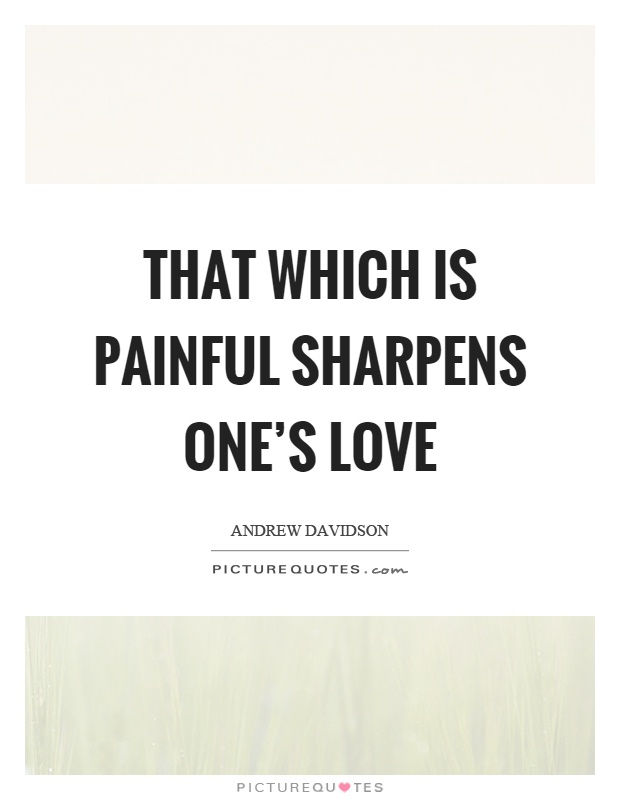 That which is painful sharpens one's love Picture Quote #1